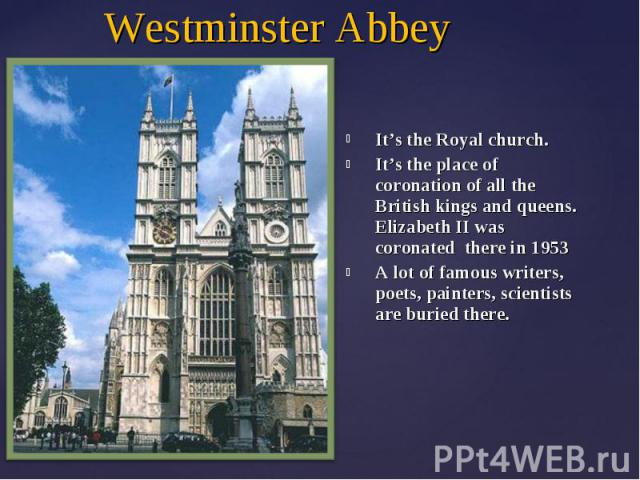 Westminster AbbeyIt's the Royal church.It's the place of coronation of all the British kings and queens. Elizabeth II was coronated there in 1953A lot of famous writers, poets, painters, scientists are buried there.