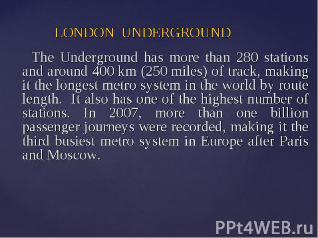 LONDON UNDERGROUND The Underground has more than 280 stations and around 400 km (250 miles) of track, making it the longest metro system in the world by route length. It also has one of the highest number of stations. In 2007, more than one billion …