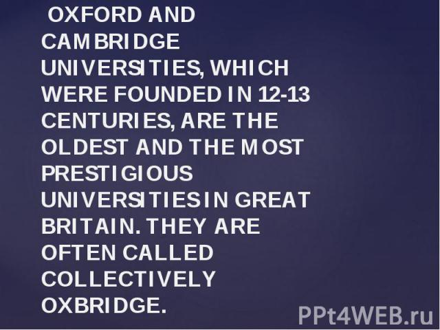 OXFORD AND CAMBRIDGE UNIVERSITIES, WHICH WERE FOUNDED IN 12-13 CENTURIES, ARE THE OLDEST AND THE MOST PRESTIGIOUS UNIVERSITIES IN GREAT BRITAIN. THEY ARE OFTEN CALLED COLLECTIVELY OXBRIDGE.