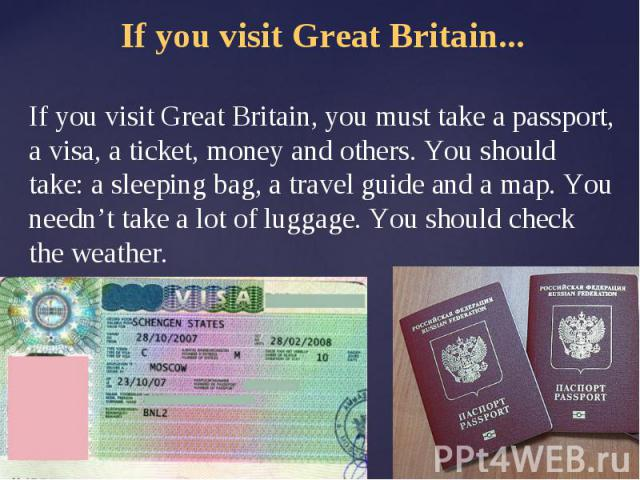 If you visit Great Britain...If you visit Great Britain, you must take a passport, a visa, a ticket, money and others. You should take: a sleeping bag, a travel guide and a map. You needn't take a lot of luggage. You should check the weather.