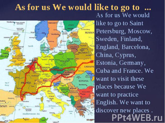 As for us We would like to go to ...As for us We would like to go to Saint Petersburg, Moscow, Sweden, Finland, England, Barcelona, China, Cyprus, Estonia, Germany, Cuba and France. We want to visit these places because We want to practice English. …