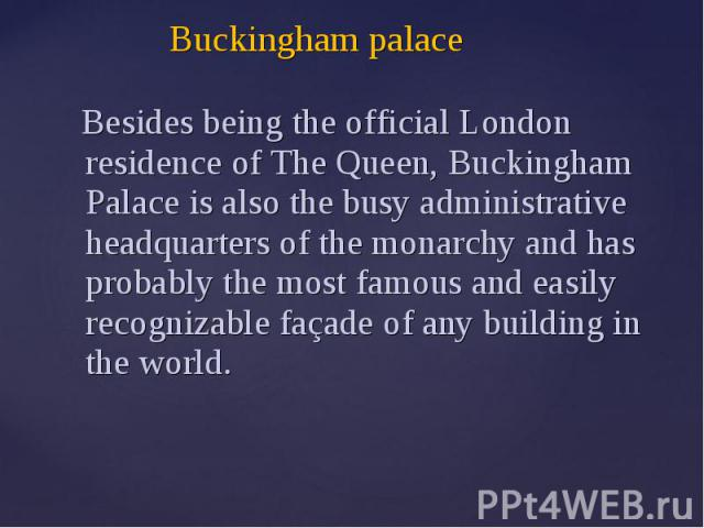 Buckingham palace Besides being the official London residence of The Queen, Buckingham Palace is also the busy administrative headquarters of the monarchy and has probably the most famous and easily recognizable façade of any building in the world.