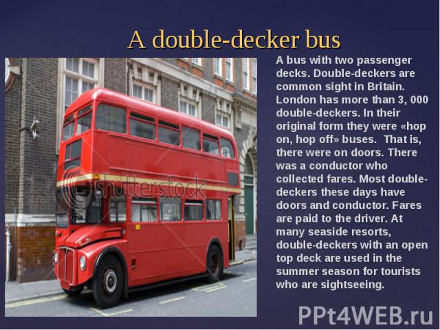 A double-decker busA bus with two passenger decks. Double-deckers are common sight in Britain. London has more than 3, 000 double-deckers. In their original form they were «hop on, hop off» buses. That is, there were on doors. There was a conductor …
