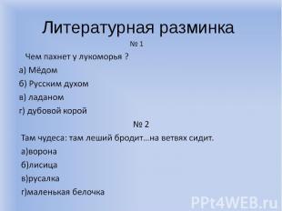 Литературная разминка № 1 Чем пахнет у лукоморья ? а) Мёдом б) Русским духом в)