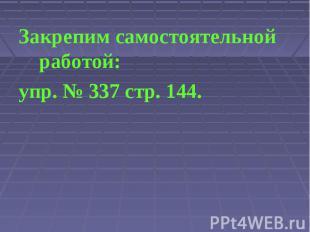 Закрепим самостоятельной работой:упр. № 337 стр. 144.