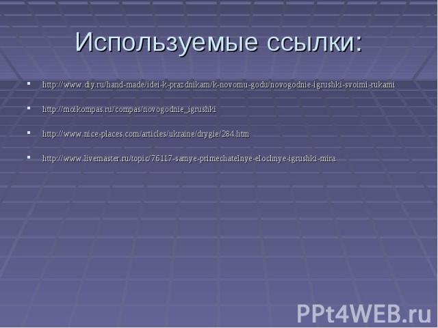 Используемые ссылки:http://www.diy.ru/hand-made/idei-k-prazdnikam/k-novomu-godu/novogodnie-igrushki-svoimi-rukamihttp://moikompas.ru/compas/novogodnie_igrushkihttp://www.nice-places.com/articles/ukraine/drygie/284.htmhttp://www.livemaster.ru/topic/7…