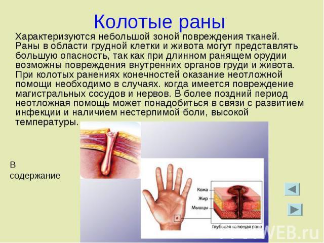 Колотые раны Характеризуются небольшой зоной повреждения тканей. Раны в области грудной клетки и живота могут представлять большую опасность, так как при длинном ранящем орудии возможны повреждения внутренних органов груди и живота. При колотых ране…