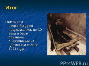 Итог:Гонения на старообрядцев продолжались до XX века и были признаны ошибочными