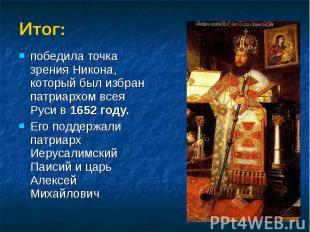 Итог:победила точка зрения Никона, который был избран патриархом всея Руси в 165