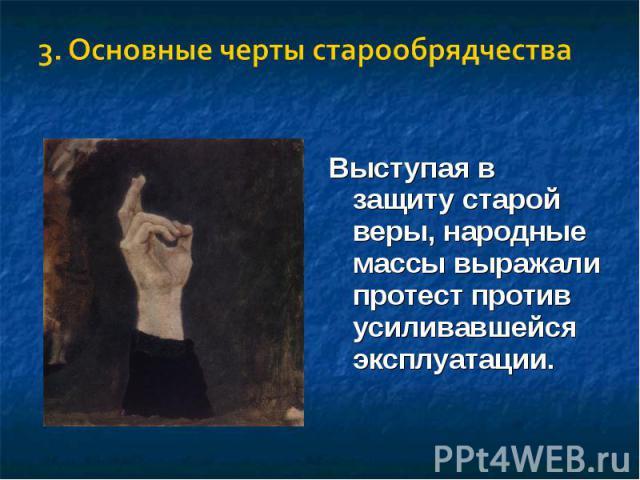3. Основные черты старообрядчестваВыступая в защиту старой веры, народные массы выражали протест против усиливавшейся эксплуатации.