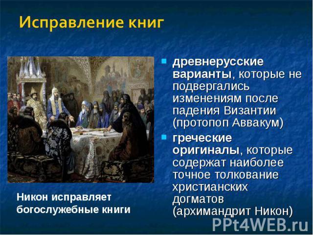 Исправление книгдревнерусские варианты, которые не подвергались изменениям после падения Византии (протопоп Аввакум)греческие оригиналы, которые содержат наиболее точное толкование христианских догматов (архимандрит Никон)Никон исправляет богослужеб…