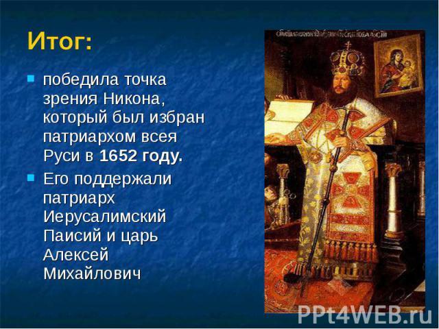Итог:победила точка зрения Никона, который был избран патриархом всея Руси в 1652 году.Его поддержали патриарх Иерусалимский Паисий и царь Алексей Михайлович
