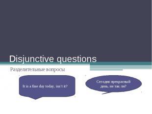 Disjunctive questionsРазделительные вопросыIt is a fine day today, isn't it?Сего