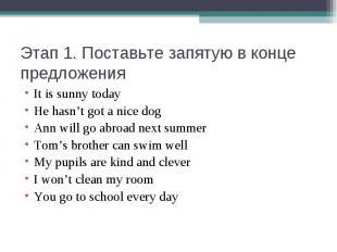 Этап 1. Поставьте запятую в конце предложенияIt is sunny todayHe hasn't got a ni