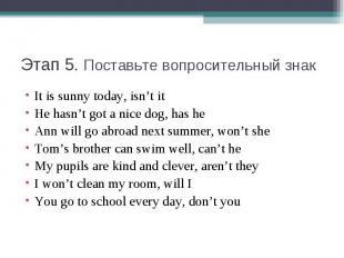 Этап 5. Поставьте вопросительный знакIt is sunny today, isn't itHe hasn't got a