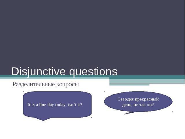 Disjunctive questionsРазделительные вопросыIt is a fine day today, isn't it?Сегодня прекрасный день, не так ли?