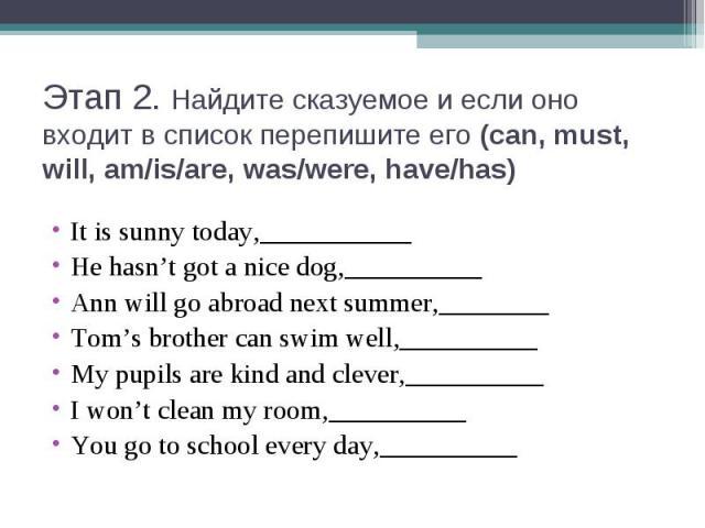 Этап 2. Найдите сказуемое и если оно входит в список перепишите его (can, must, will, am/is/are, was/were, have/has)It is sunny today,___________He hasn't got a nice dog,__________Ann will go abroad next summer,________Tom's brother can swim well,__…