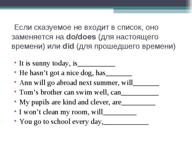 Если сказуемое не входит в список, оно заменяется на do/does (для настоящего времени) или did (для прошедшего времени)It is sunny today, is__________He hasn't got a nice dog, has_______Ann will go abroad next summer, will_______Tom's brother can swi…