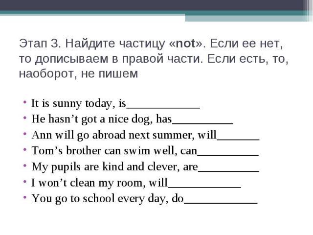 Этап 3. Найдите частицу «not». Если ее нет, то дописываем в правой части. Если есть, то, наоборот, не пишемIt is sunny today, is____________He hasn't got a nice dog, has__________Ann will go abroad next summer, will_______Tom's brother can swim well…