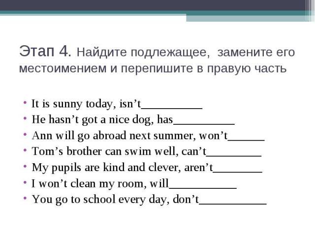 Этап 4. Найдите подлежащее, замените его местоимением и перепишите в правую частьIt is sunny today, isn't__________He hasn't got a nice dog, has__________Ann will go abroad next summer, won't______Tom's brother can swim well, can't_________My pupils…