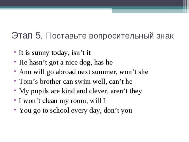 Этап 5. Поставьте вопросительный знакIt is sunny today, isn't itHe hasn't got a nice dog, has heAnn will go abroad next summer, won't sheTom's brother can swim well, can't heMy pupils are kind and clever, aren't theyI won't clean my room, will IYou …