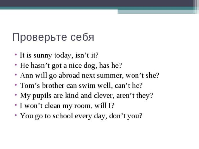 Проверьте себяIt is sunny today, isn't it?He hasn't got a nice dog, has he?Ann will go abroad next summer, won't she?Tom's brother can swim well, can't he?My pupils are kind and clever, aren't they?I won't clean my room, will I?You go to school ever…