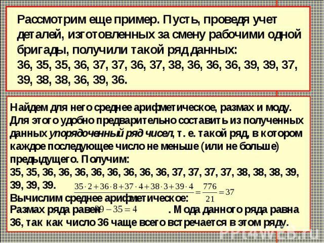 Рассмотрим еще пример. Пусть, проведя учет деталей, изготовленных за смену рабочими одной бригады, получили такой ряд данных: 36, 35, 35, 36, 37, 37, 36, 37, 38, 36, 36, 36, 39, 39, 37, 39, 38, 38, 36, 39, 36.Найдем для него среднее арифметическое, …