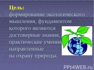 Цель:формирование экологического мышления, фундаментом которого являютсядостовер