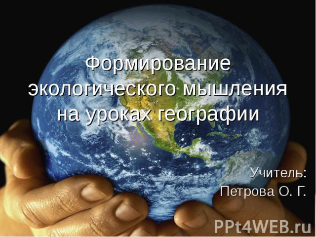Формирование экологического мышления на уроках географииУчитель:Петрова О. Г.