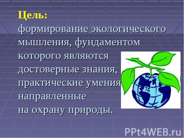 Цель:формирование экологического мышления, фундаментом которого являютсядостоверные знания, практические умения направленныена охрану природы.