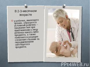 В 2-3-месячном возрастеу ребенка, имеющего зрение, образуется условный рефлекс –