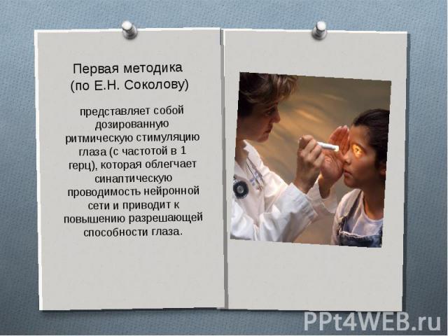 Первая методика (по Е.Н. Соколову)представляет собой дозированную ритмическую стимуляцию глаза (с частотой в 1 герц), которая облегчает синаптическую проводимость нейронной сети и приводит к повышению разрешающей способности глаза.