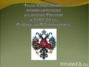 Тема: Социально-экономическоеразвитие Россиив 1907-14 гг.Реформы П Столыпина.