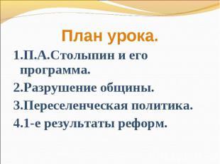 План урока.1.П.А.Столыпин и его программа.2.Разрушение общины.3.Переселенческая