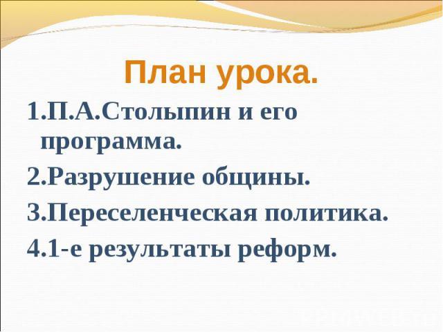 План урока.1.П.А.Столыпин и его программа.2.Разрушение общины.3.Переселенческая политика.4.1-е результаты реформ.