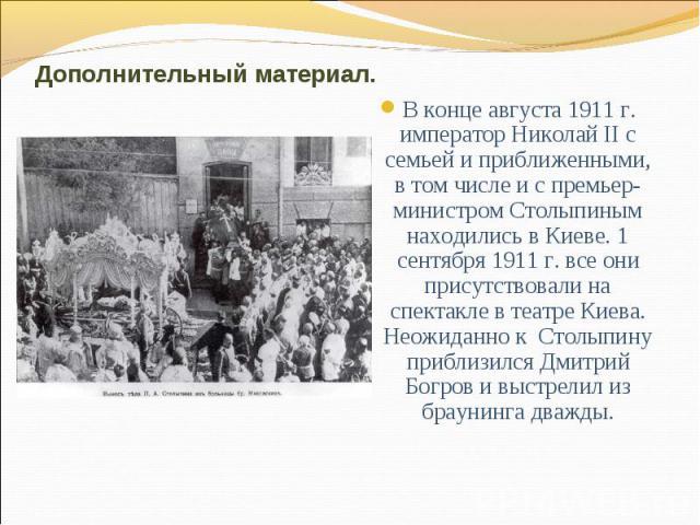 Дополнительный материал.В конце августа 1911 г. император Николай II с семьей и приближенными, в том числе и с премьер-министром Столыпиным находились в Киеве. 1 сентября 1911 г. все они присутствовали на спектакле в театре Киева. Неожиданно к Столы…