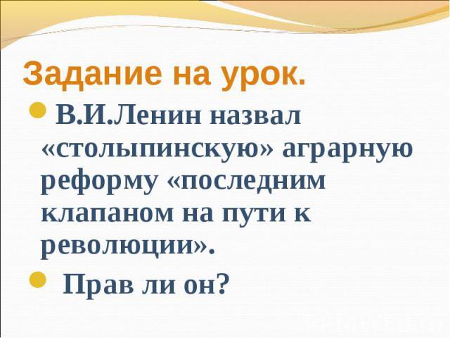 Задание на урок.В.И.Ленин назвал «столыпинскую» аграрную реформу «последним клапаном на пути к революции». Прав ли он?