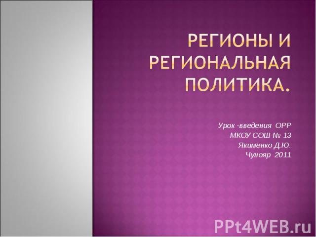 регионы и региональная политика.Урок -введения ОРР МКОУ СОШ № 13Якименко Д.Ю. Чунояр 2011