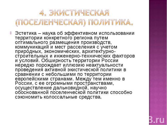 4. Экистическая (поселенческая) политика. Эстетика – наука об эффективном использовании территории конкретного региона путем оптимального размещения производств, коммуникаций и мест расселения с учетом природных, экономических, архитектурно-строител…