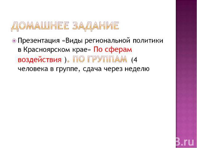Домашнее заданиеПрезентация «Виды региональной политики в Красноярском крае» По сферам воздействия ). ПО группам (4 человека в группе, сдача через неделю