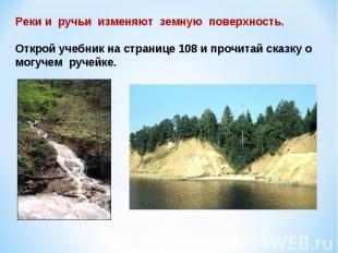 Реки и ручьи изменяют земную поверхность.Открой учебник на странице 108 и прочит