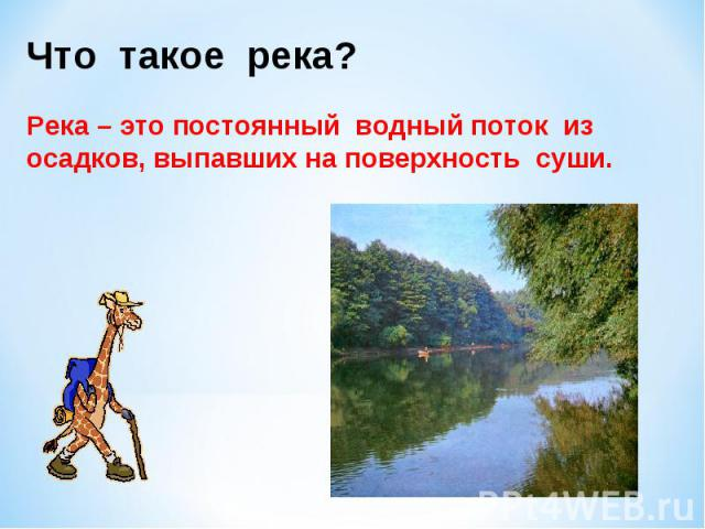 Что такое река?Река – это постоянный водный поток из осадков, выпавших на поверхность суши.