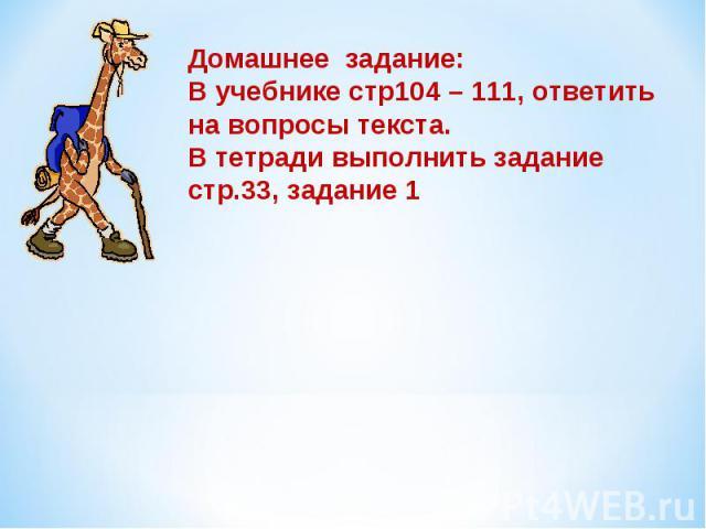 Домашнее задание:В учебнике стр104 – 111, ответить на вопросы текста.В тетради выполнить задание стр.33, задание 1