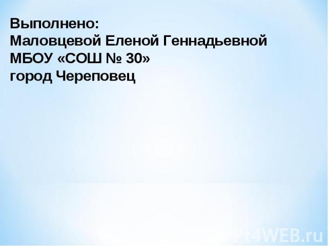 Выполнено:Маловцевой Еленой ГеннадьевнойМБОУ «СОШ № 30»город Череповец