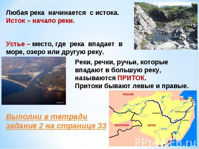 Любая река начинается с истока.Исток – начало реки.Устье – место, где река впадает в море, озеро или другую реку.Реки, речки, ручьи, которые впадают в большую реку, называются ПРИТОК.Притоки бывают левые и правые.Выполни в тетради задание 2 на странице 33