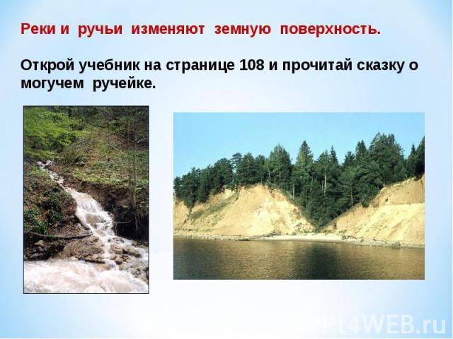 Реки и ручьи изменяют земную поверхность.Открой учебник на странице 108 и прочитай сказку о могучем ручейке.