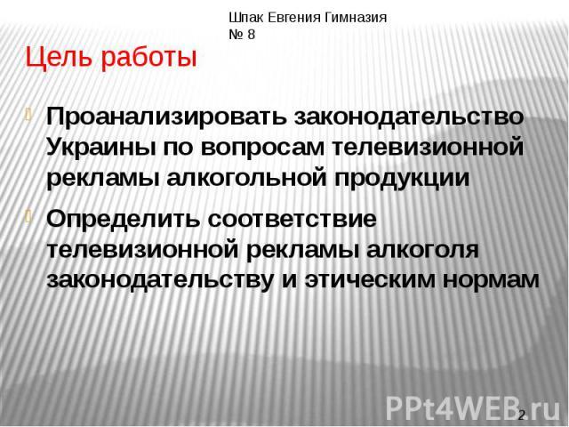 Цель работыПроанализировать законодательство Украины по вопросам телевизионной рекламы алкогольной продукцииОпределить соответствие телевизионной рекламы алкоголя законодательству и этическим нормам