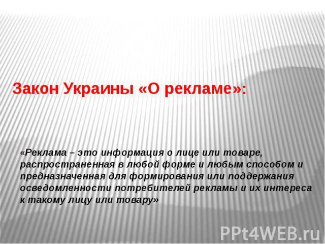 Закон Украины «О рекламе»:«Реклама – это информация о лице или товаре, распространенная в любой форме и любым способом и предназначенная для формирования или поддержания осведомленности потребителей рекламы и их интереса к такому лицу или товару»