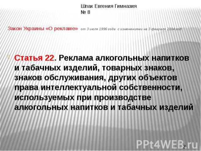Закон Украины «О рекламе» от 3 июля 1996 года с изменениями на 3 февраля 2004 годСтатья 22. Реклама алкогольных напитков и табачных изделий, товарных знаков, знаков обслуживания, других объектов права интеллектуальной собственности, используемых при…