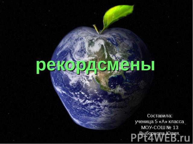 рекордсменыСоставила:ученица 5 «А» классаМОУ-СОШ № 13Выборнова Юлия.